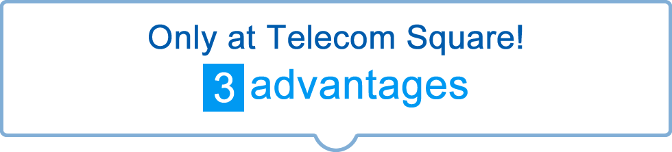 Only at Telecom Square! 3 advantages